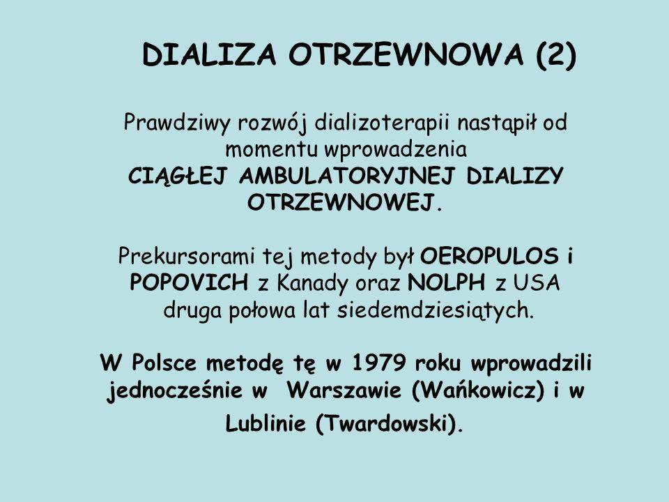 DIALIZA OTRZEWNOWA (2) Prawdziwy rozwój dializoterapii nastąpił od momentu wprowadzenia CIĄGŁEJ AMBULATORYJNEJ DIALIZY OTRZEWNOWEJ. Prekursorami tej m
