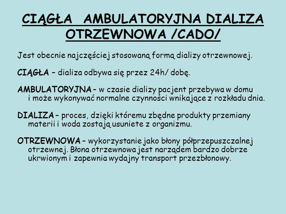 CIĄGŁA AMBULATORYJNA DIALIZA OTRZEWNOWA /CADO/ Jest obecnie najczęściej stosowaną formą dializy otrzewnowej. CIĄGŁA – dializa odbywa się przez 24h/ do