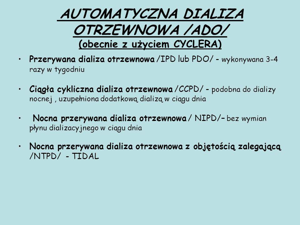 AUTOMATYCZNA DIALIZA OTRZEWNOWA /ADO/ (obecnie z użyciem CYCLERA) Przerywana dializa otrzewnowa /IPD lub PDO/ - wykonywana 3-4 razy w tygodniu Ciągła cykliczna dializa otrzewnowa /CCPD/ - podobna do dializy nocnej, uzupełniona dodatkową dializą w ciągu dnia Nocna przerywana dializa otrzewnowa / NIPD/– bez wymian płynu dializacyjnego w ciągu dnia Nocna przerywana dializa otrzewnowa z objętością zalegającą /NTPD/ - TIDAL