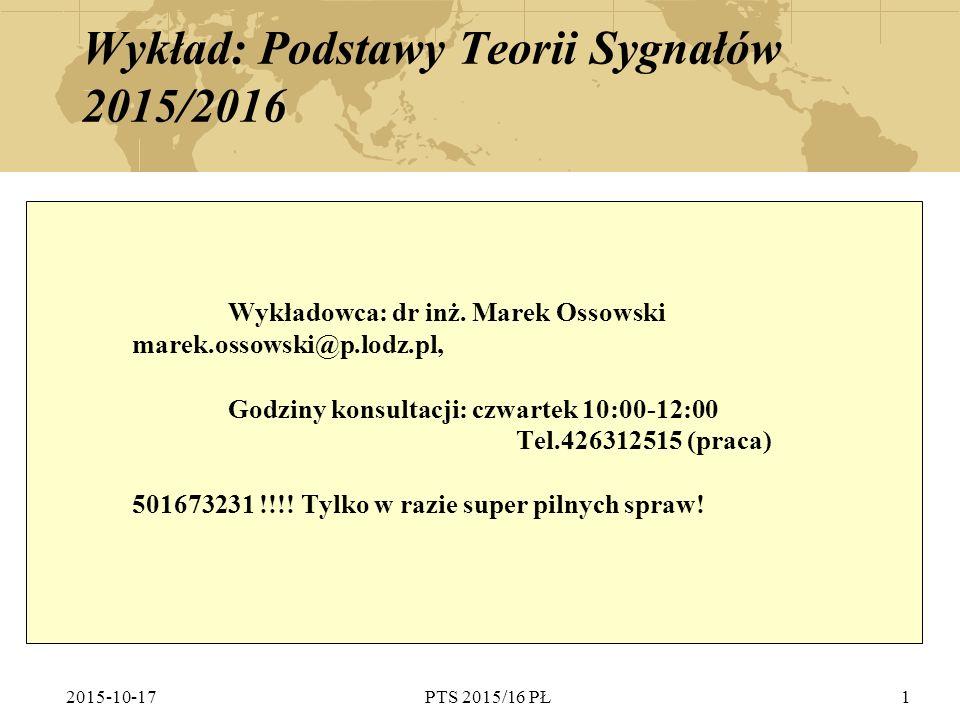 2015-10-17PTS 2015/16 PŁ1 Wykład: Podstawy Teorii Sygnałów 2015/2016 Wykładowca: dr inż. Marek Ossowski marek.ossowski@p.lodz.pl, Godziny konsultacji: