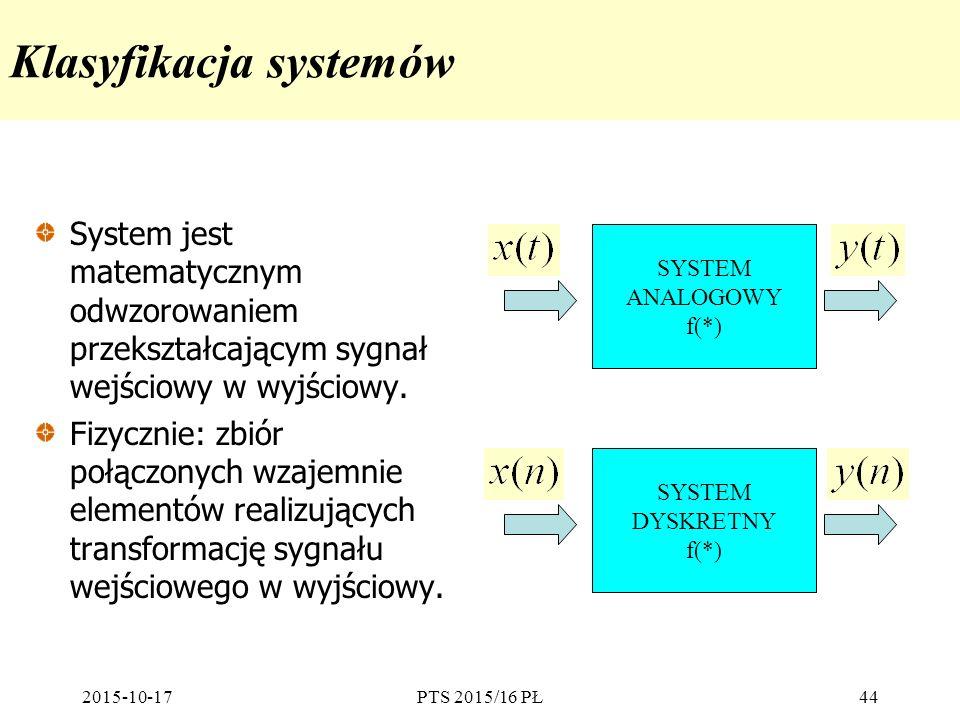 2015-10-17PTS 2015/16 PŁ44 Klasyfikacja systemów System jest matematycznym odwzorowaniem przekształcającym sygnał wejściowy w wyjściowy. Fizycznie: zb