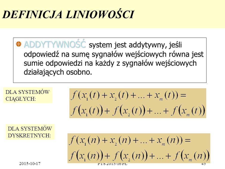 2015-10-17PTS 2015/16 PŁ45 DEFINICJA LINIOWOŚCI ADDYTYWNOŚĆ ADDYTYWNOŚĆ system jest addytywny, jeśli odpowiedź na sumę sygnałów wejściowych równa jest
