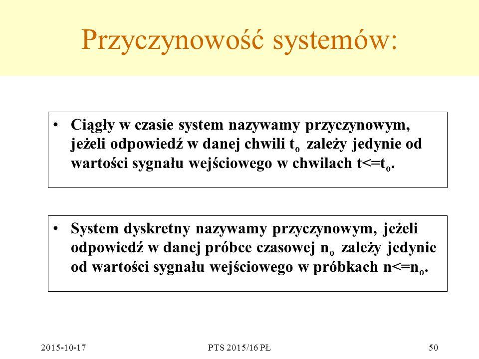 2015-10-17PTS 2015/16 PŁ50 Przyczynowość systemów: Ciągły w czasie system nazywamy przyczynowym, jeżeli odpowiedź w danej chwili t o zależy jedynie od