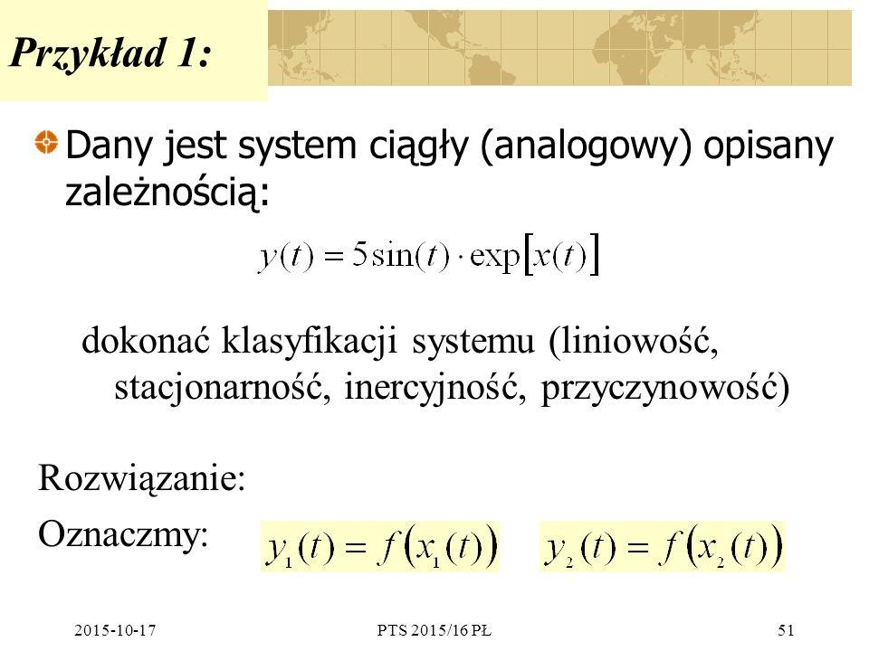 2015-10-17PTS 2015/16 PŁ51 Przykład 1: Dany jest system ciągły (analogowy) opisany zależnością: dokonać klasyfikacji systemu (liniowość, stacjonarność
