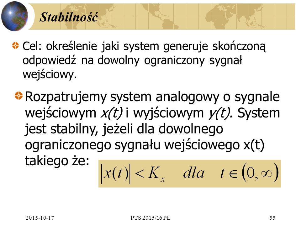 2015-10-17PTS 2015/16 PŁ55 Stabilność Cel: określenie jaki system generuje skończoną odpowiedź na dowolny ograniczony sygnał wejściowy. Rozpatrujemy s