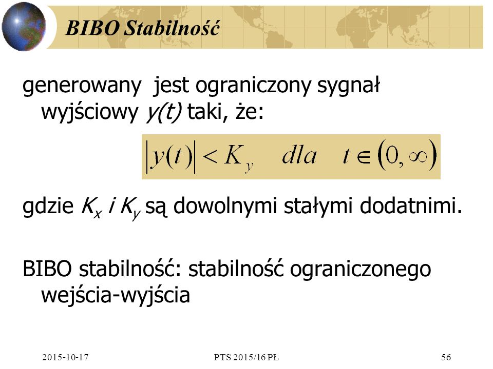 2015-10-17PTS 2015/16 PŁ56 BIBO Stabilność generowany jest ograniczony sygnał wyjściowy y(t) taki, że: gdzie K x i K y są dowolnymi stałymi dodatnimi.