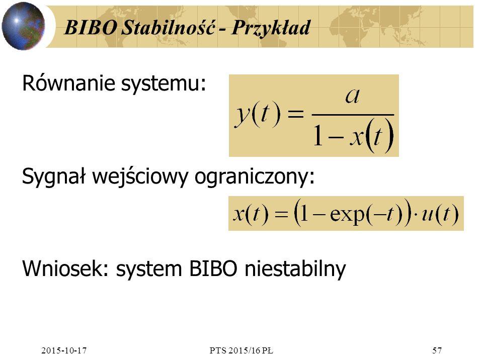 2015-10-17PTS 2015/16 PŁ57 BIBO Stabilność - Przykład Równanie systemu: Sygnał wejściowy ograniczony: Wniosek: system BIBO niestabilny