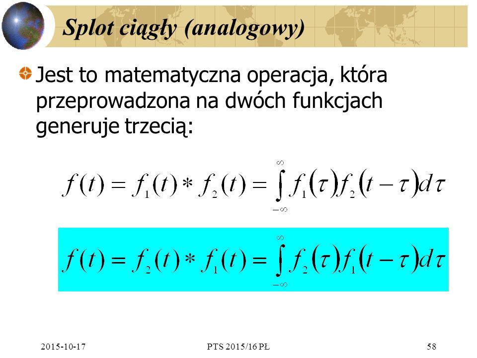 2015-10-17PTS 2015/16 PŁ58 Splot ciągły (analogowy) Jest to matematyczna operacja, która przeprowadzona na dwóch funkcjach generuje trzecią: