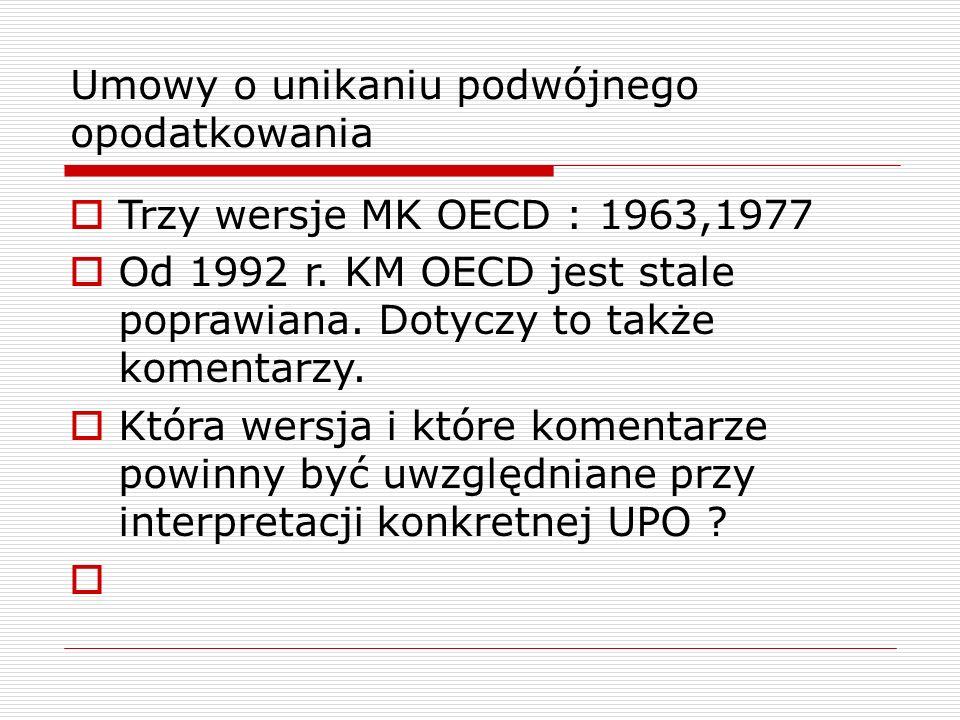 Umowy o unikaniu podwójnego opodatkowania  Trzy wersje MK OECD : 1963,1977  Od 1992 r.