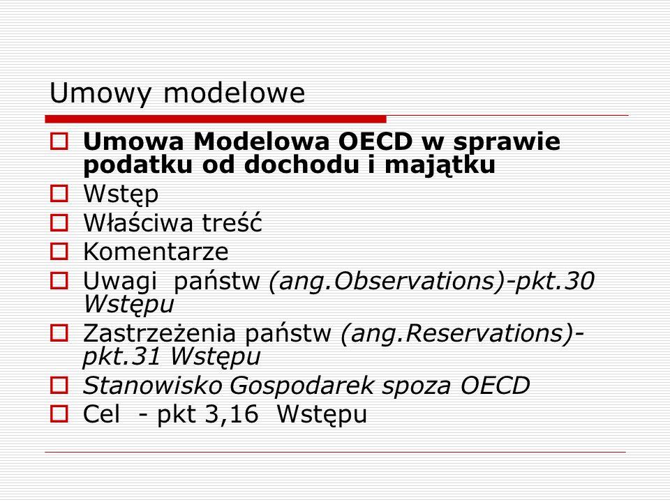 Umowy modelowe  Umowa Modelowa OECD w sprawie podatku od dochodu i majątku  Wstęp  Właściwa treść  Komentarze  Uwagi państw (ang.Observations)-pkt.30 Wstępu  Zastrzeżenia państw (ang.Reservations)- pkt.31 Wstępu  Stanowisko Gospodarek spoza OECD  Cel - pkt 3,16 Wstępu