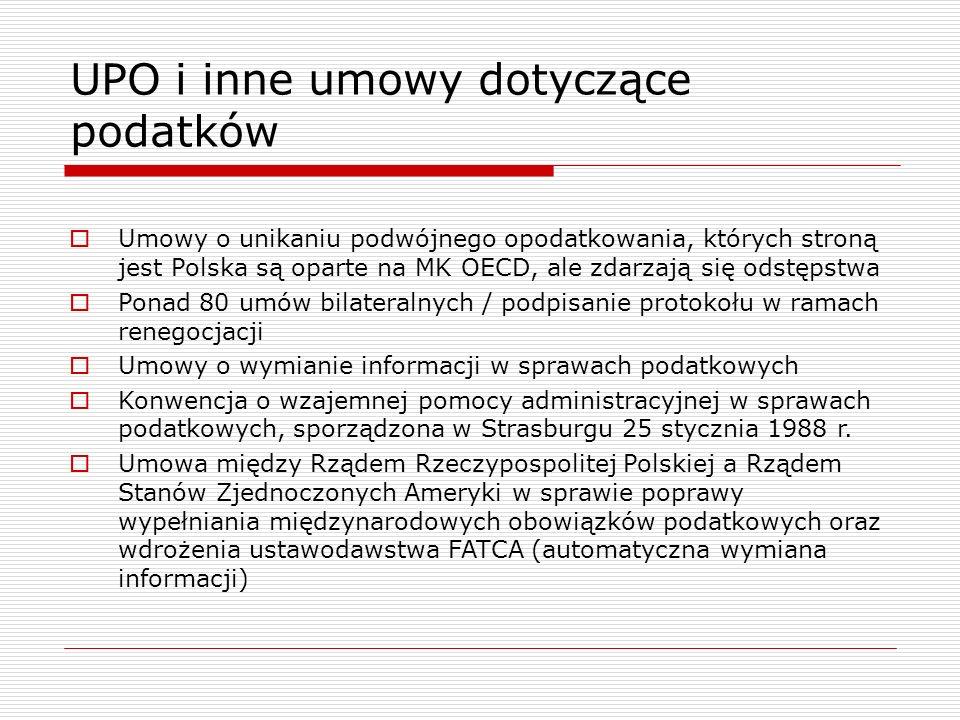 UPO i inne umowy dotyczące podatków  Umowy o unikaniu podwójnego opodatkowania, których stroną jest Polska są oparte na MK OECD, ale zdarzają się odstępstwa  Ponad 80 umów bilateralnych / podpisanie protokołu w ramach renegocjacji  Umowy o wymianie informacji w sprawach podatkowych  Konwencja o wzajemnej pomocy administracyjnej w sprawach podatkowych, sporządzona w Strasburgu 25 stycznia 1988 r.