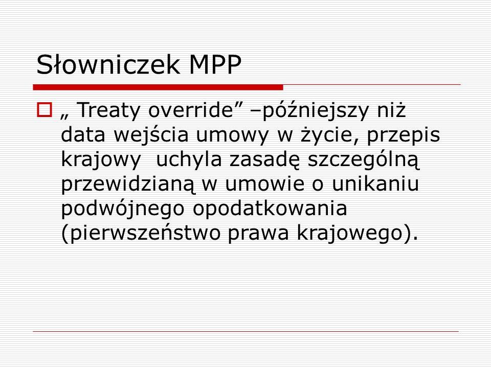 """Słowniczek MPP  """" Treaty override –późniejszy niż data wejścia umowy w życie, przepis krajowy uchyla zasadę szczególną przewidzianą w umowie o unikaniu podwójnego opodatkowania (pierwszeństwo prawa krajowego)."""