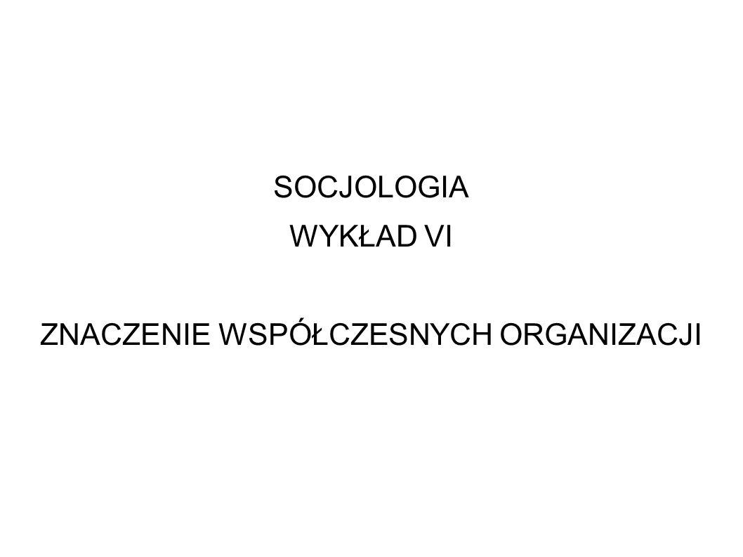 SOCJOLOGIA WYKŁAD VI ZNACZENIE WSPÓŁCZESNYCH ORGANIZACJI