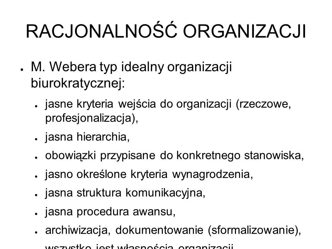 RACJONALNOŚĆ ORGANIZACJI ● M. Webera typ idealny organizacji biurokratycznej: ● jasne kryteria wejścia do organizacji (rzeczowe, profesjonalizacja), ●