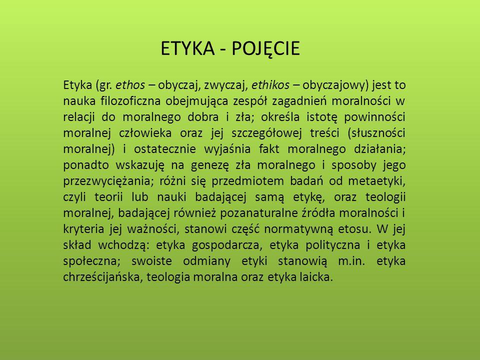 ETYKA - POJĘCIE Etyka (gr. ethos – obyczaj, zwyczaj, ethikos – obyczajowy) jest to nauka filozoficzna obejmująca zespół zagadnień moralności w relacji
