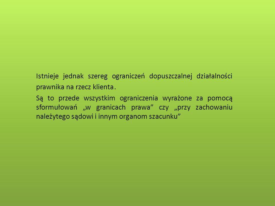 Istnieje jednak szereg ograniczeń dopuszczalnej działalności prawnika na rzecz klienta. Są to przede wszystkim ograniczenia wyrażone za pomocą sformuł