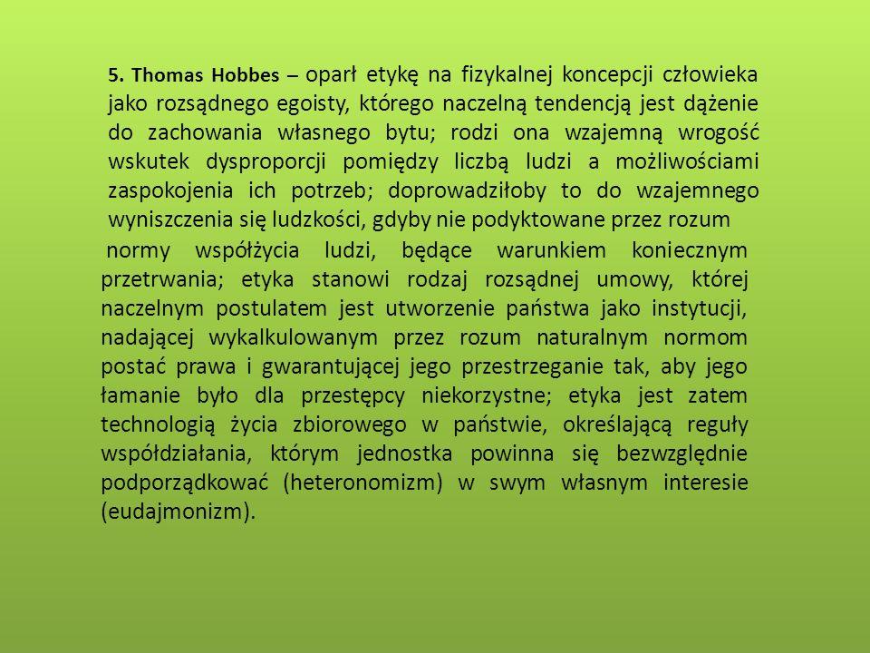 5. Thomas Hobbes – oparł etykę na fizykalnej koncepcji człowieka jako rozsądnego egoisty, którego naczelną tendencją jest dążenie do zachowania własne