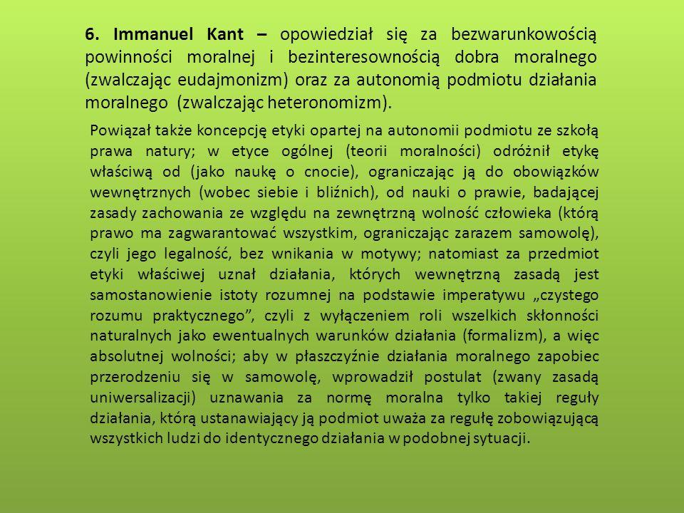 6. Immanuel Kant – opowiedział się za bezwarunkowością powinności moralnej i bezinteresownością dobra moralnego (zwalczając eudajmonizm) oraz za auton