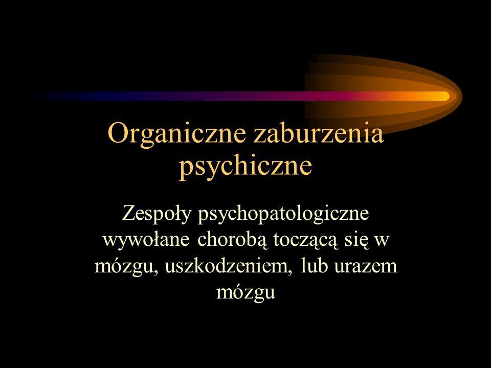 Organiczne zaburzenia psychiczne Zespoły psychopatologiczne wywołane chorobą toczącą się w mózgu, uszkodzeniem, lub urazem mózgu