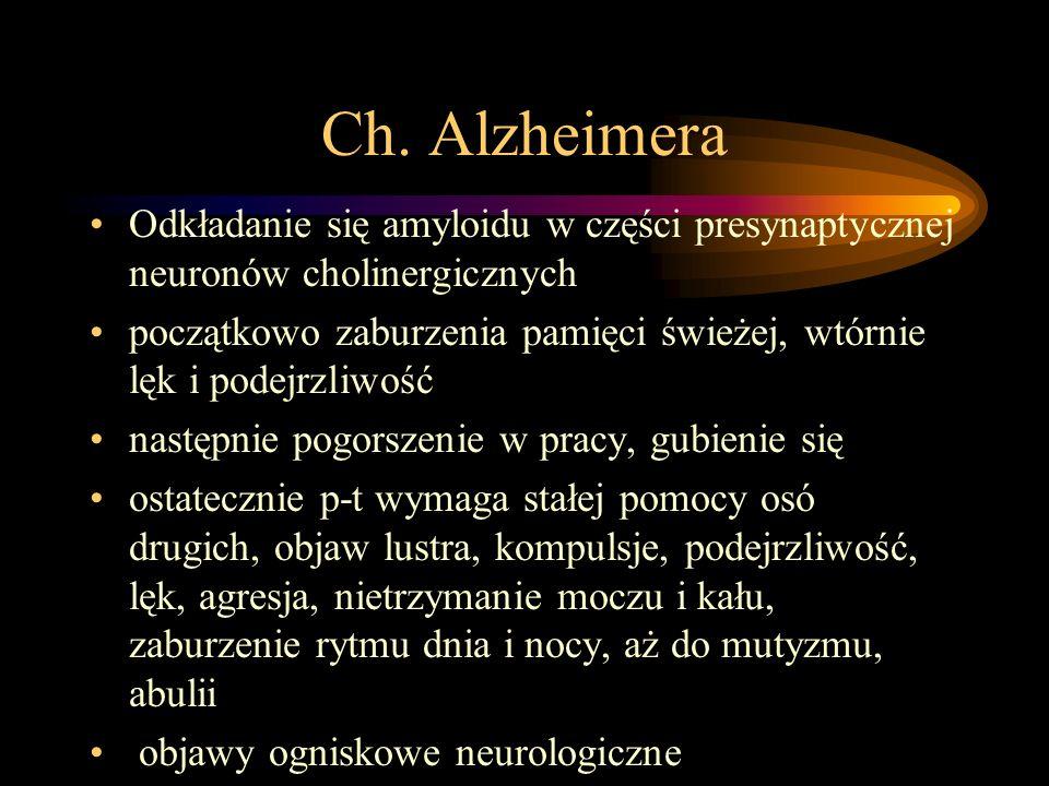 Ch. Alzheimera Odkładanie się amyloidu w części presynaptycznej neuronów cholinergicznych początkowo zaburzenia pamięci świeżej, wtórnie lęk i podejrz