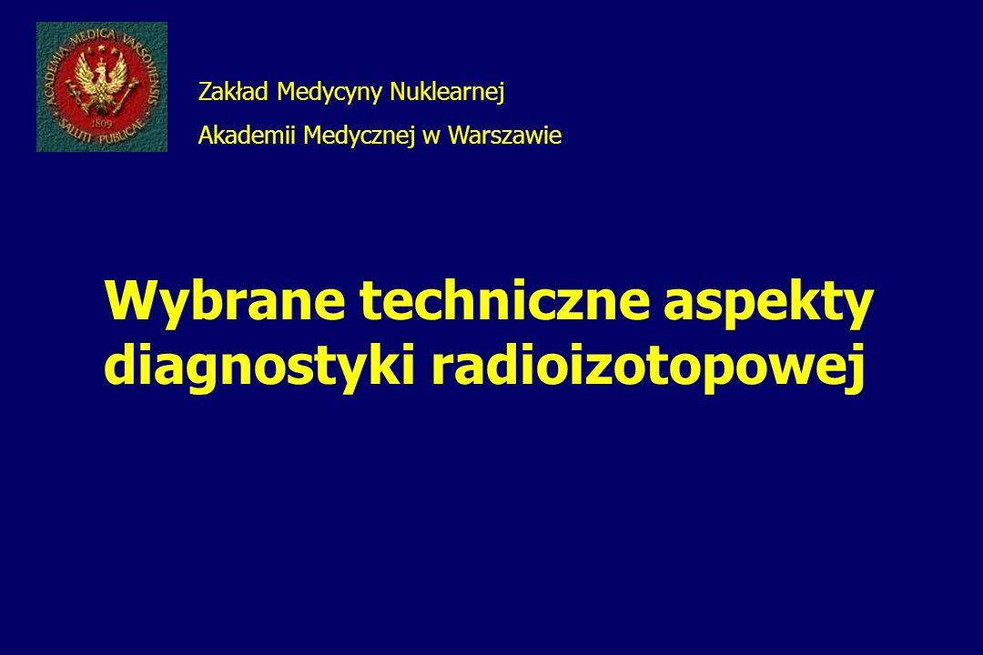 Zakład Medycyny Nuklearnej Akademii Medycznej w Warszawie Wybrane techniczne aspekty diagnostyki radioizotopowej