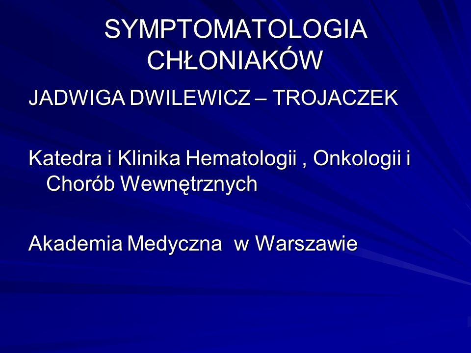 SYMPTOMATOLOGIA CHŁONIAKÓW JADWIGA DWILEWICZ – TROJACZEK Katedra i Klinika Hematologii, Onkologii i Chorób Wewnętrznych Akademia Medyczna w Warszawie