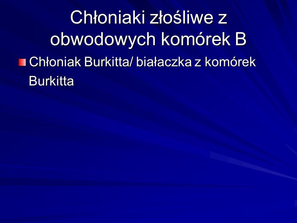 Chłoniaki złośliwe z obwodowych komórek B Chłoniak Burkitta/ białaczka z komórek Burkitta Burkitta