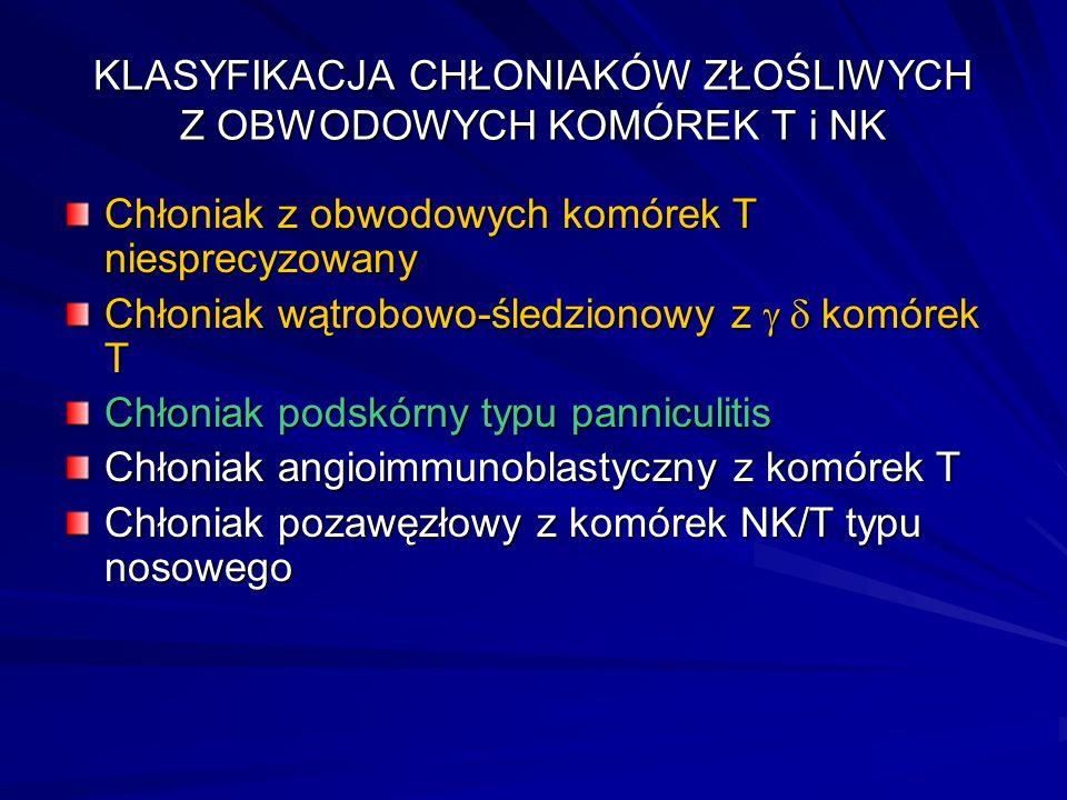 KLASYFIKACJA CHŁONIAKÓW ZŁOŚLIWYCH Z OBWODOWYCH KOMÓREK T i NK Chłoniak z obwodowych komórek T niesprecyzowany Chłoniak wątrobowo-śledzionowy z  komórek T Chłoniak podskórny typu panniculitis Chłoniak angioimmunoblastyczny z komórek T Chłoniak pozawęzłowy z komórek NK/T typu nosowego