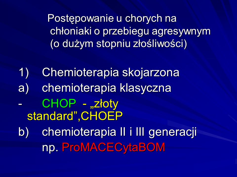 """Postępowanie u chorych na chłoniaki o przebiegu agresywnym (o dużym stopniu złośliwości) 1)Chemioterapia skojarzona a)chemioterapia klasyczna - CHOP - """"złoty standard ,CHOEP b)chemioterapia II i III generacji np."""