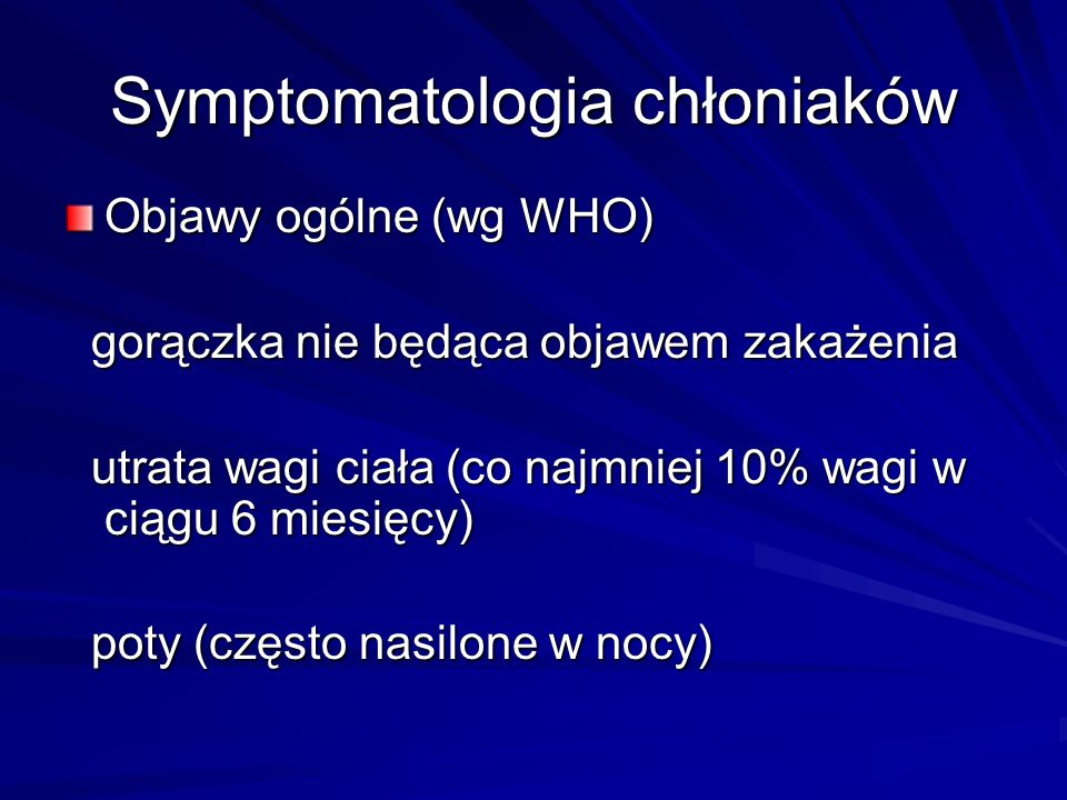 Symptomatologia chłoniaków Powiększenie węzłów chłonnych: obwodowych, śródpiersia, jamy brzusznej obwodowych, śródpiersia, jamy brzusznej Objawy: bolesność, ograniczenie ruchów, duszność, zespół żyły głównej górnej, trudności w połykaniu, bóle brzucha, niedrożność, utrudnienie odpływu chłonki z kończyn(obrzęk kończyny górnej lub dolnej) Objawy: bolesność, ograniczenie ruchów, duszność, zespół żyły głównej górnej, trudności w połykaniu, bóle brzucha, niedrożność, utrudnienie odpływu chłonki z kończyn(obrzęk kończyny górnej lub dolnej)