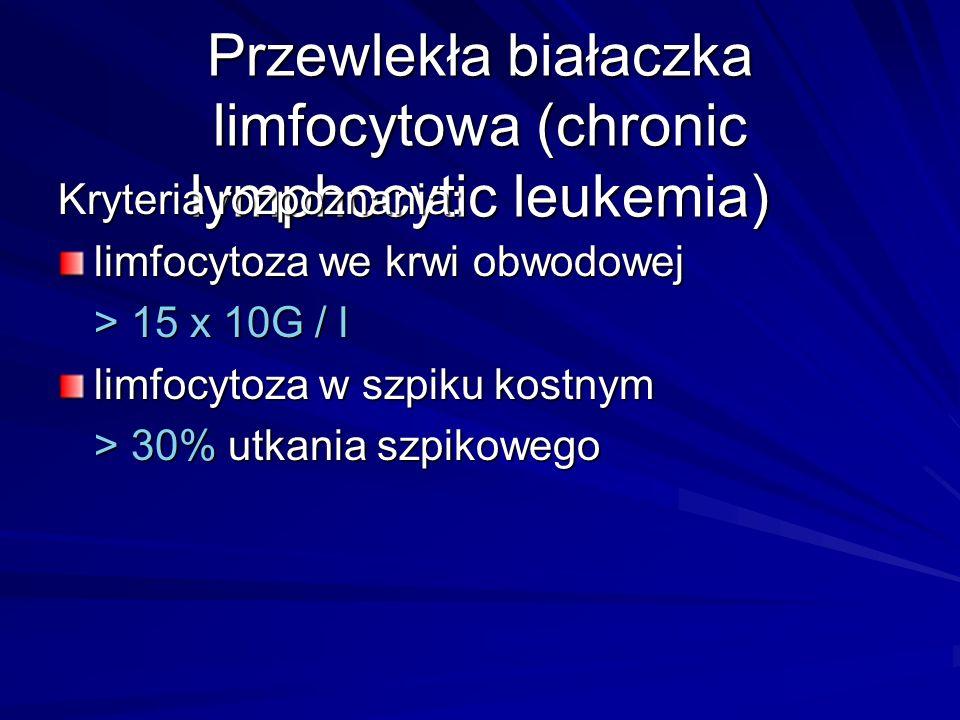 Przewlekła białaczka limfocytowa (chronic lymphocytic leukemia) Kryteria rozpoznania: limfocytoza we krwi obwodowej > 15 x 10G / l limfocytoza w szpik