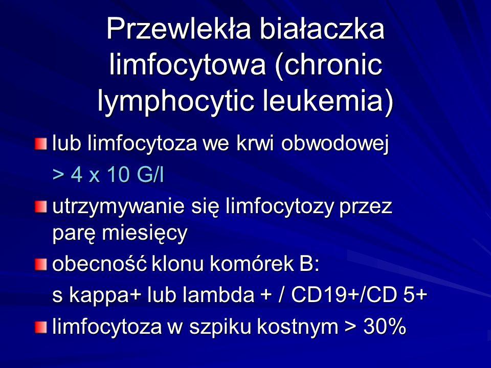 Przewlekła białaczka limfocytowa (chronic lymphocytic leukemia) lub limfocytoza we krwi obwodowej > 4 x 10 G/l utrzymywanie się limfocytozy przez parę miesięcy obecność klonu komórek B: s kappa+ lub lambda + / CD19+/CD 5+ limfocytoza w szpiku kostnym > 30%