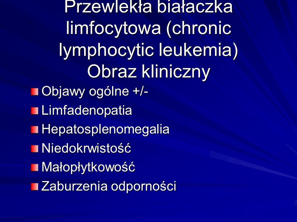 Przewlekła białaczka limfocytowa (chronic lymphocytic leukemia) Obraz kliniczny Objawy ogólne +/- LimfadenopatiaHepatosplenomegaliaNiedokrwistośćMałopłytkowość Zaburzenia odporności