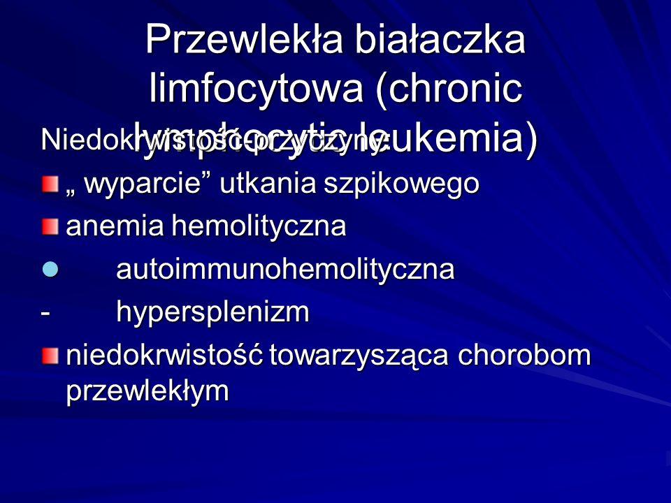 """Przewlekła białaczka limfocytowa (chronic lymphocytic leukemia) Niedokrwistość-przyczyny: """" wyparcie utkania szpikowego anemia hemolityczna autoimmunohemolityczna autoimmunohemolityczna - hypersplenizm niedokrwistość towarzysząca chorobom przewlekłym"""