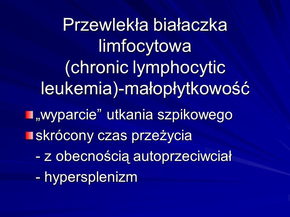 """Przewlekła białaczka limfocytowa (chronic lymphocytic leukemia)-małopłytkowość """"wyparcie utkania szpikowego skrócony czas przeżycia - z obecnością autoprzeciwciał - hypersplenizm"""