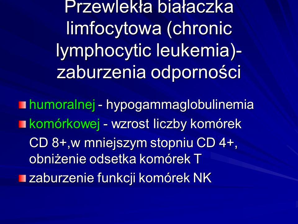 Przewlekła białaczka limfocytowa (chronic lymphocytic leukemia)- zaburzenia odporności humoralnej - hypogammaglobulinemia komórkowej - wzrost liczby komórek CD 8+,w mniejszym stopniu CD 4+, obniżenie odsetka komórek T zaburzenie funkcji komórek NK