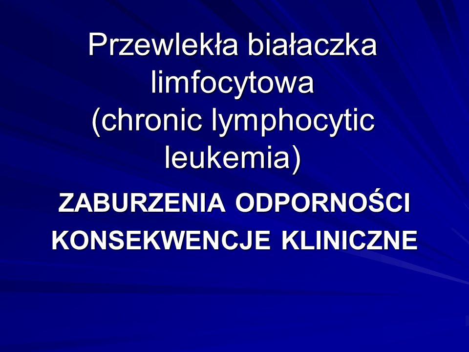Przewlekła białaczka limfocytowa (chronic lymphocytic leukemia) ZABURZENIA ODPORNOŚCI KONSEKWENCJE KLINICZNE