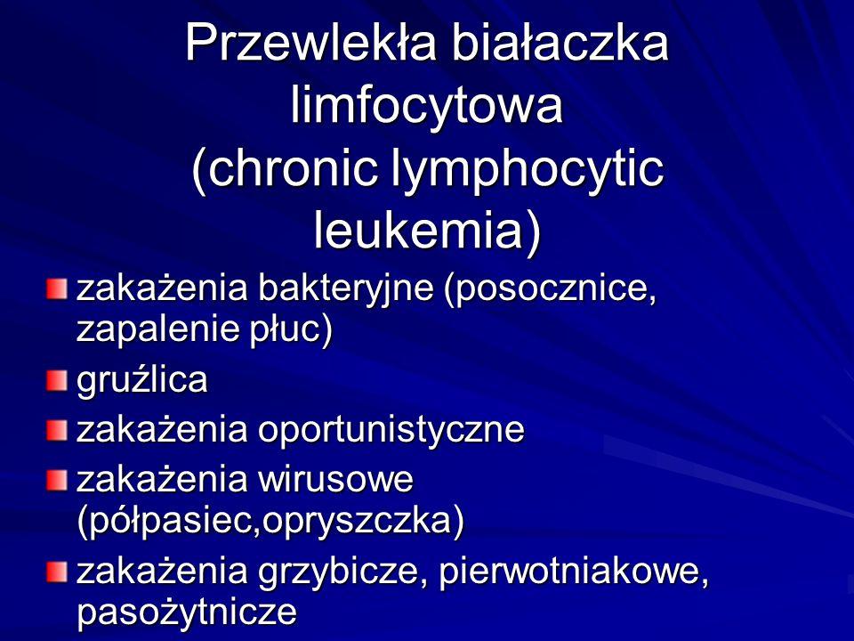 Przewlekła białaczka limfocytowa (chronic lymphocytic leukemia) zakażenia bakteryjne (posocznice, zapalenie płuc) gruźlica zakażenia oportunistyczne zakażenia wirusowe (półpasiec,opryszczka) zakażenia grzybicze, pierwotniakowe, pasożytnicze