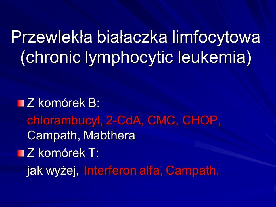 Przewlekła białaczka limfocytowa (chronic lymphocytic leukemia) Z komórek B: chlorambucyl, 2-CdA, CMC, CHOP, Campath, Mabthera Z komórek T: jak wyżej, Interferon alfa, Campath.