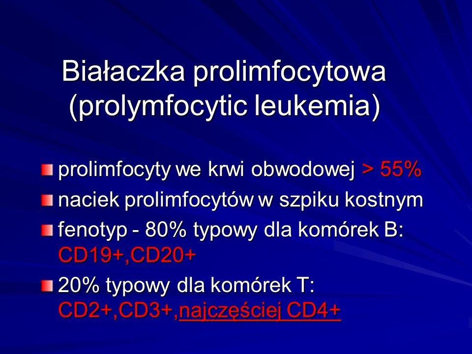Białaczka prolimfocytowa (prolymfocytic leukemia) prolimfocyty we krwi obwodowej > 55% naciek prolimfocytów w szpiku kostnym fenotyp - 80% typowy dla komórek B: CD19+,CD20+ 20% typowy dla komórek T: CD2+,CD3+,najczęściej CD2+,CD3+,najczęściej CD4+