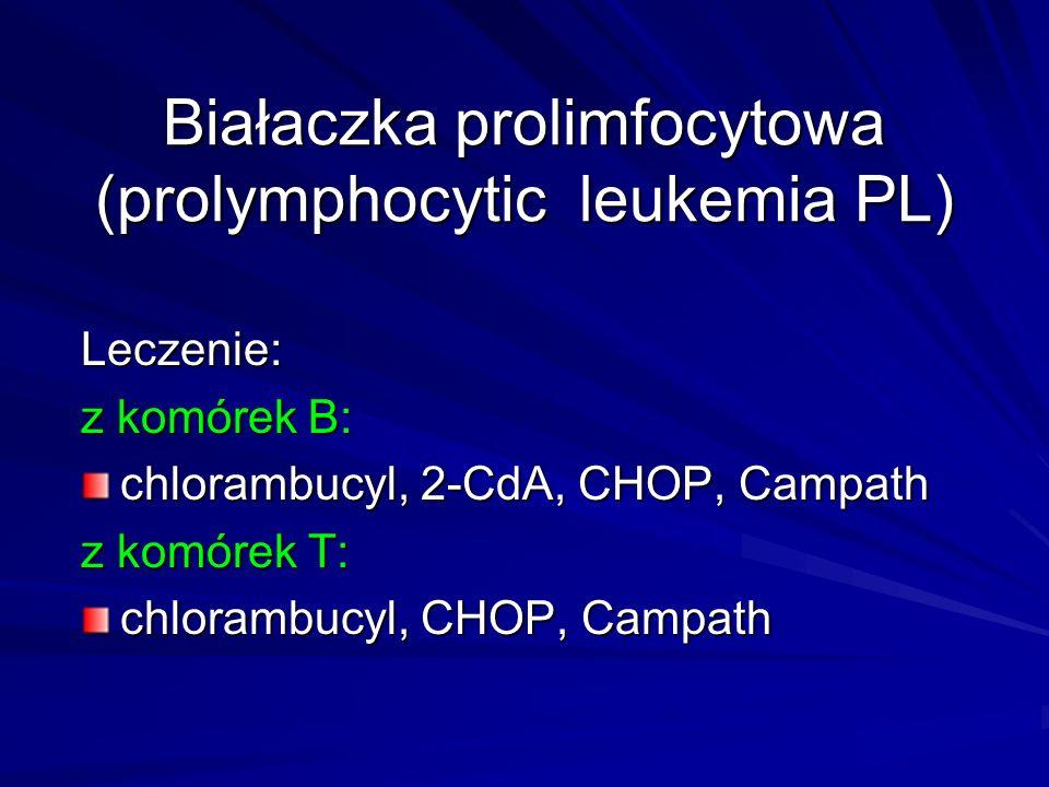 Białaczka prolimfocytowa (prolymphocytic leukemia PL) Leczenie: z komórek B: chlorambucyl, 2-CdA, CHOP, Campath z komórek T: chlorambucyl, CHOP, Campath