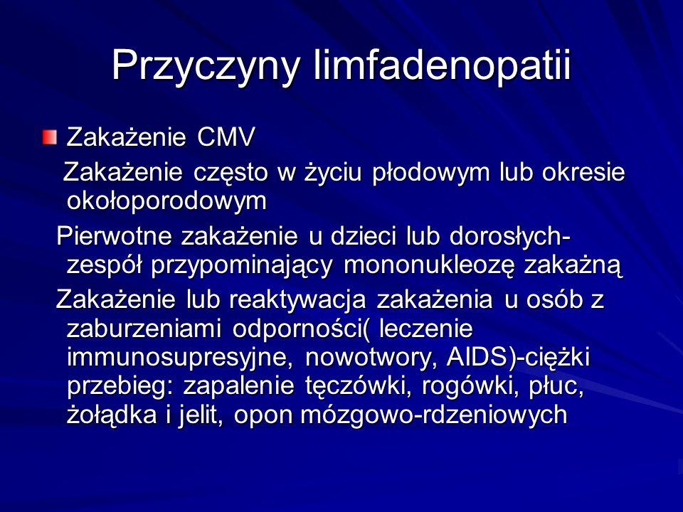 Przyczyny limfadenopatii Zakażenie CMV Zakażenie często w życiu płodowym lub okresie okołoporodowym Zakażenie często w życiu płodowym lub okresie okołoporodowym Pierwotne zakażenie u dzieci lub dorosłych- zespół przypominający mononukleozę zakażną Pierwotne zakażenie u dzieci lub dorosłych- zespół przypominający mononukleozę zakażną Zakażenie lub reaktywacja zakażenia u osób z zaburzeniami odporności( leczenie immunosupresyjne, nowotwory, AIDS)-ciężki przebieg: zapalenie tęczówki, rogówki, płuc, żołądka i jelit, opon mózgowo-rdzeniowych Zakażenie lub reaktywacja zakażenia u osób z zaburzeniami odporności( leczenie immunosupresyjne, nowotwory, AIDS)-ciężki przebieg: zapalenie tęczówki, rogówki, płuc, żołądka i jelit, opon mózgowo-rdzeniowych