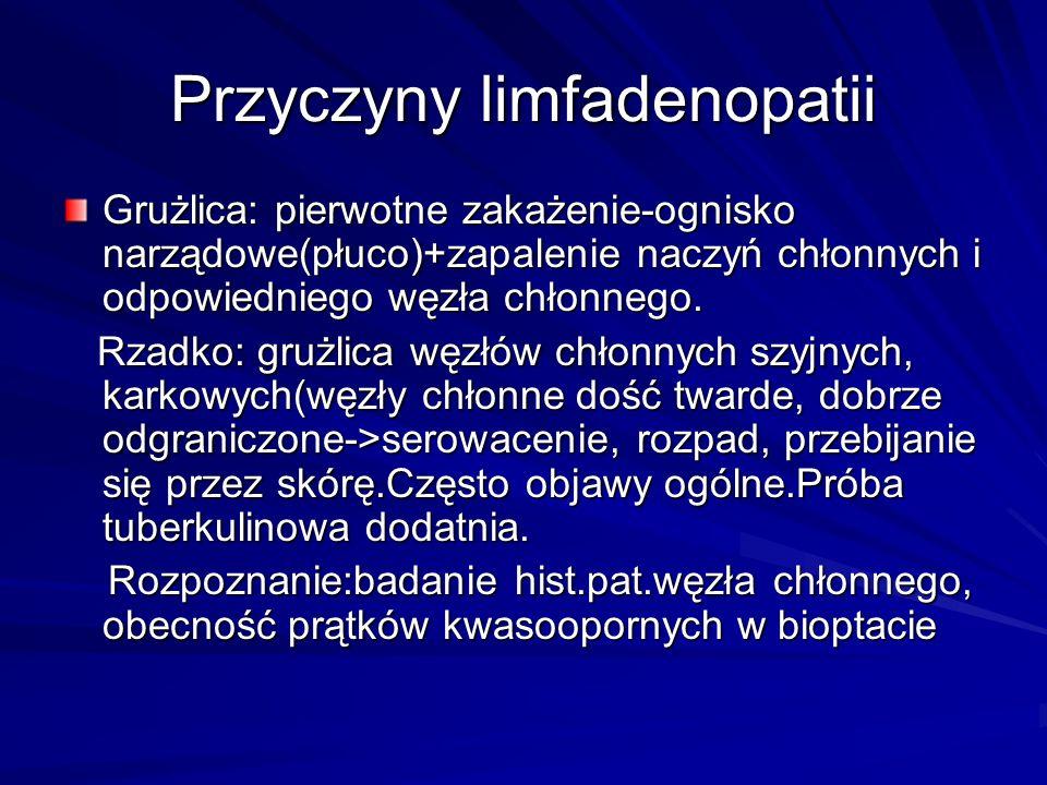 Przyczyny limfadenopatii Grużlica: pierwotne zakażenie-ognisko narządowe(płuco)+zapalenie naczyń chłonnych i odpowiedniego węzła chłonnego. Rzadko: gr