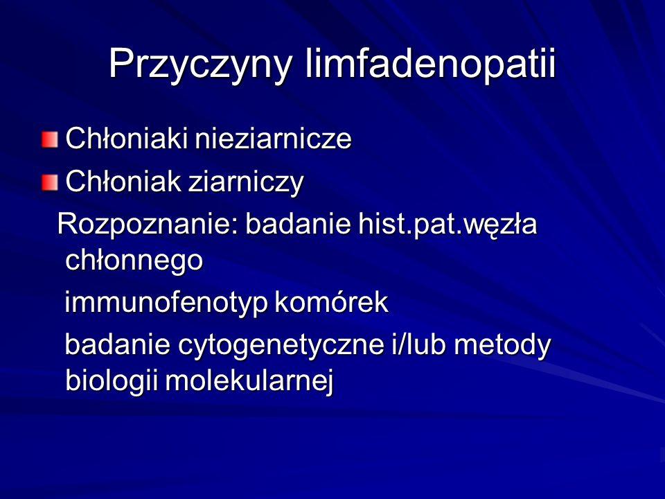 Przyczyny limfadenopatii Chłoniaki nieziarnicze Chłoniak ziarniczy Rozpoznanie: badanie hist.pat.węzła chłonnego Rozpoznanie: badanie hist.pat.węzła c