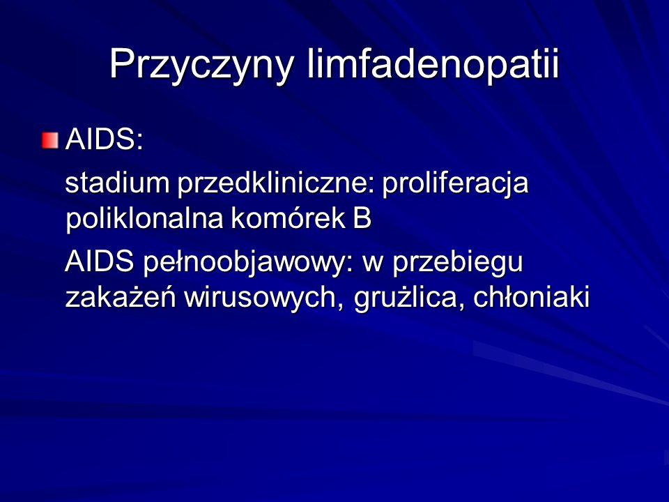 Przyczyny limfadenopatii AIDS: stadium przedkliniczne: proliferacja poliklonalna komórek B stadium przedkliniczne: proliferacja poliklonalna komórek B AIDS pełnoobjawowy: w przebiegu zakażeń wirusowych, grużlica, chłoniaki AIDS pełnoobjawowy: w przebiegu zakażeń wirusowych, grużlica, chłoniaki