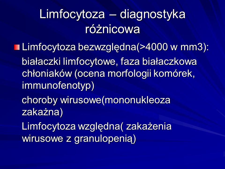 Limfocytoza – diagnostyka różnicowa Limfocytoza bezwzględna(>4000 w mm3): białaczki limfocytowe, faza białaczkowa chłoniaków (ocena morfologii komórek, immunofenotyp) białaczki limfocytowe, faza białaczkowa chłoniaków (ocena morfologii komórek, immunofenotyp) choroby wirusowe(mononukleoza zakażna) choroby wirusowe(mononukleoza zakażna) Limfocytoza względna( zakażenia wirusowe z granulopenią) Limfocytoza względna( zakażenia wirusowe z granulopenią)