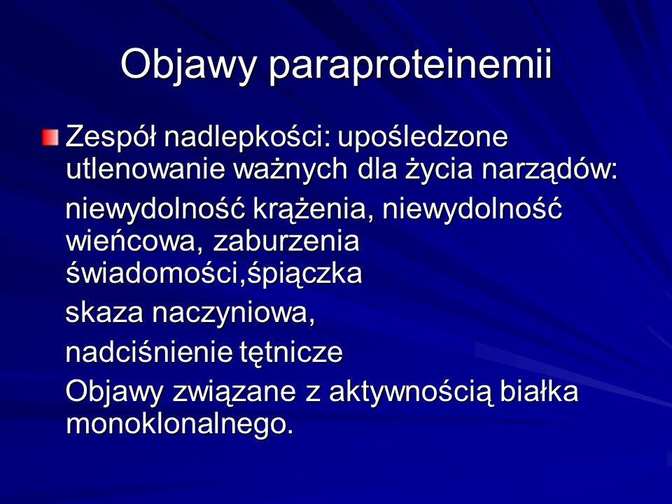 Objawy paraproteinemii Zespół nadlepkości: upośledzone utlenowanie ważnych dla życia narządów: niewydolność krążenia, niewydolność wieńcowa, zaburzenia świadomości,śpiączka niewydolność krążenia, niewydolność wieńcowa, zaburzenia świadomości,śpiączka skaza naczyniowa, skaza naczyniowa, nadciśnienie tętnicze nadciśnienie tętnicze Objawy związane z aktywnością białka monoklonalnego.