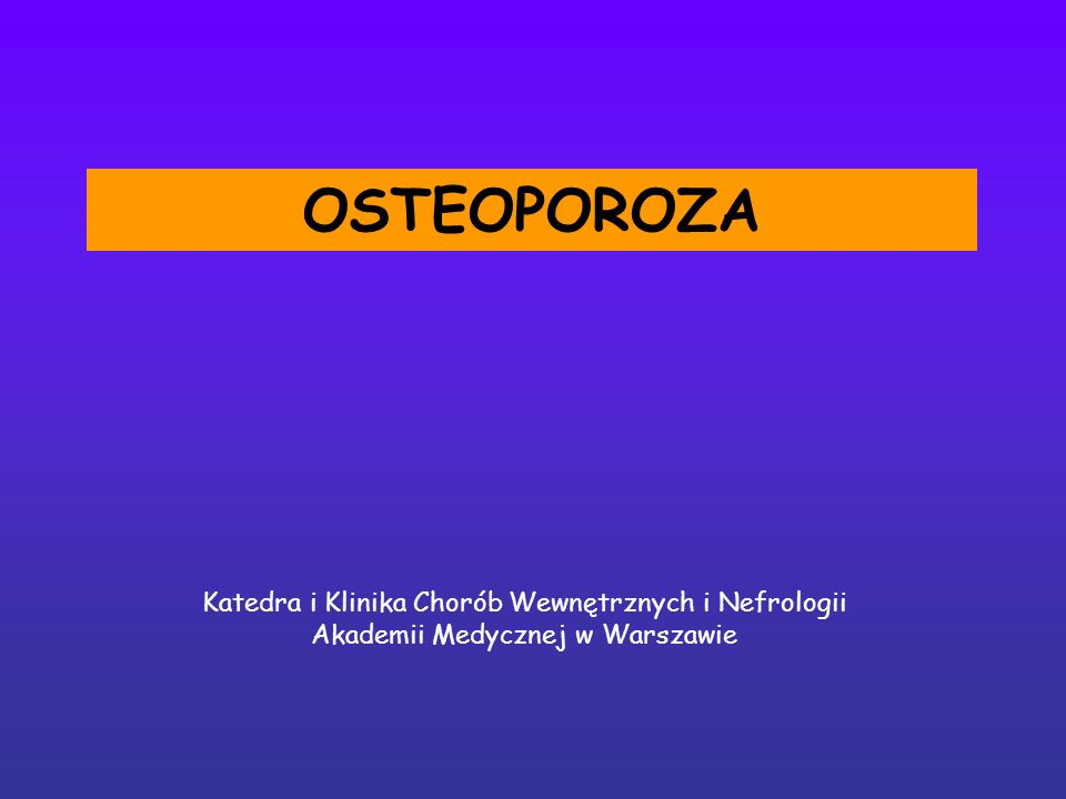Katedra i Klinika Chorób Wewnętrznych i Nefrologii Akademii Medycznej w Warszawie OSTEOPOROZA