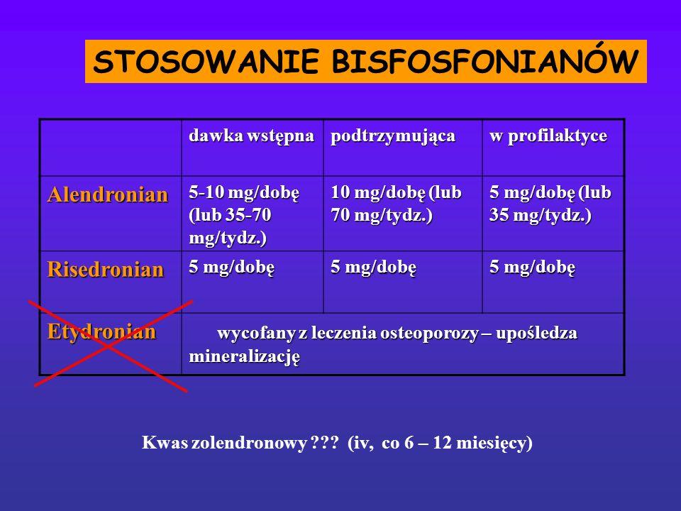 STOSOWANIE BISFOSFONIANÓW dawka wstępna podtrzymująca w profilaktyce Alendronian 5-10 mg/dobę (lub 35-70 mg/tydz.) 10 mg/dobę (lub 70 mg/tydz.) 5 mg/d