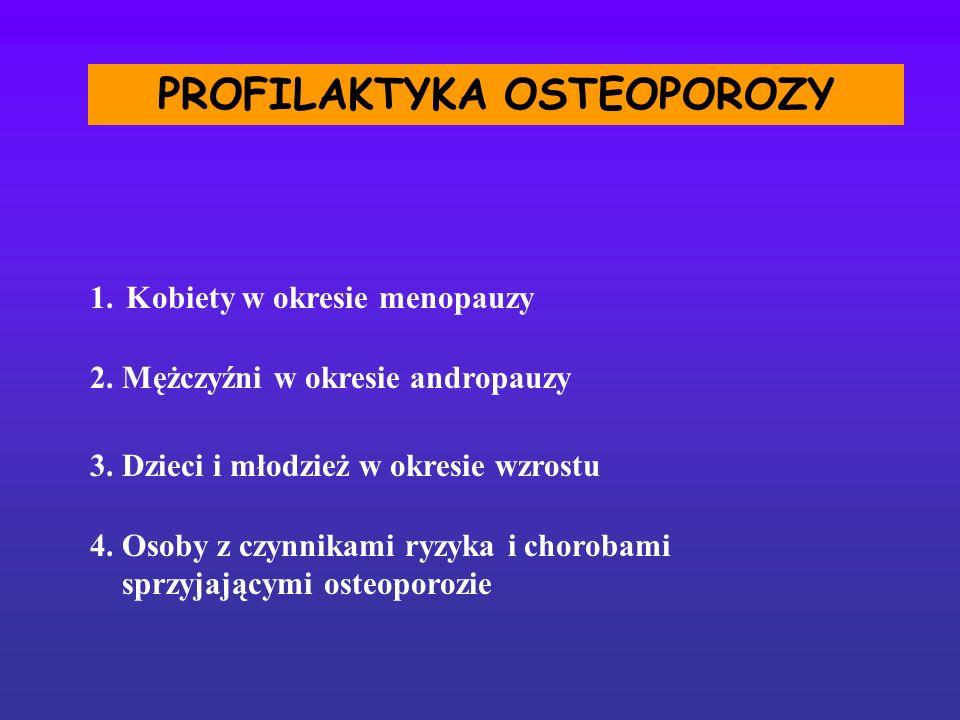PROFILAKTYKA OSTEOPOROZY 1.Kobiety w okresie menopauzy 2. Mężczyźni w okresie andropauzy 3. Dzieci i młodzież w okresie wzrostu 4. Osoby z czynnikami